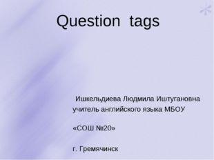 Question tags Ишкельдиева Людмила Иштугановна учитель английского языка МБОУ
