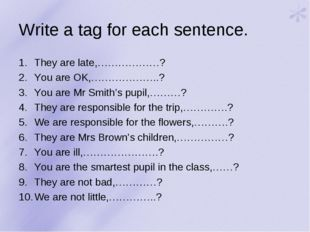 Write a tag for each sentence. They are late,………………? You are OK,………………..? You