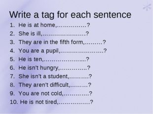 Write a tag for each sentence He is at home,……………? She is ill,………………….? They