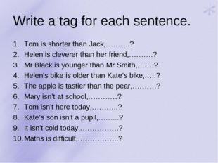 Write a tag for each sentence. Tom is shorter than Jack,……….? Helen is clever