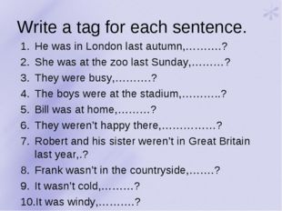 Write a tag for each sentence. He was in London last autumn,……….? She was at