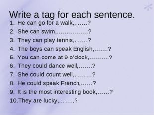 Write a tag for each sentence. He can go for a walk,…….? She can swim,…………….?