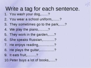 Write a tag for each sentence. You wash your dog,……? You wear a school unifor