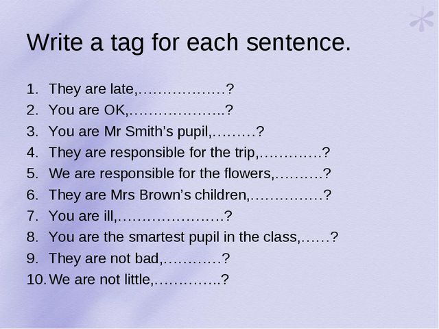 Write a tag for each sentence. They are late,………………? You are OK,………………..? You...
