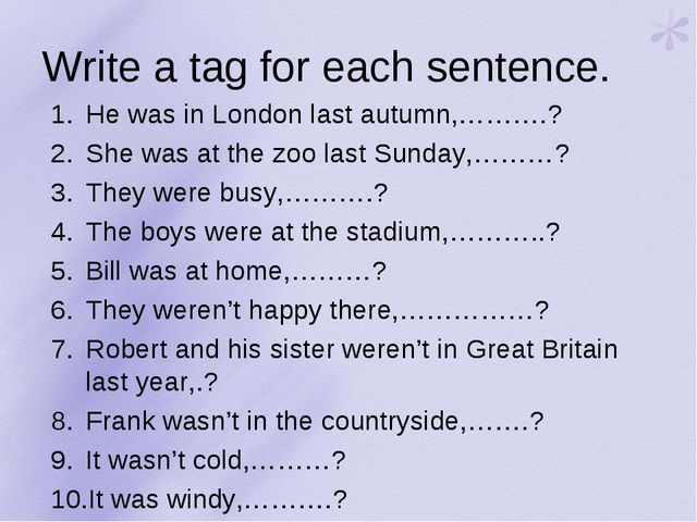 Write a tag for each sentence. He was in London last autumn,……….? She was at...