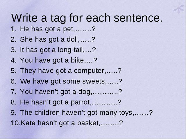 Write a tag for each sentence. He has got a pet,…….? She has got a doll,…..?...