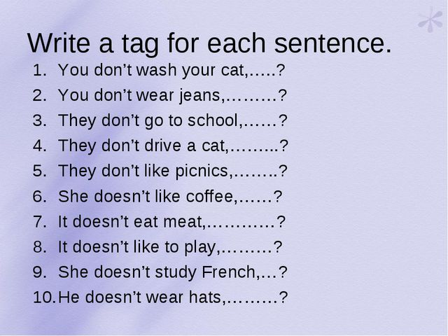 Write a tag for each sentence. You don't wash your cat,…..? You don't wear je...