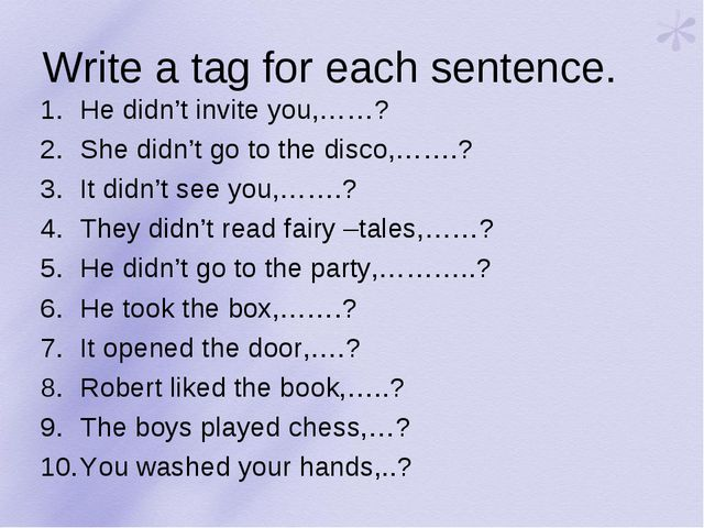 Write a tag for each sentence. He didn't invite you,……? She didn't go to the...