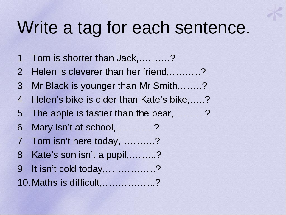 Write a tag for each sentence. Tom is shorter than Jack,……….? Helen is clever...