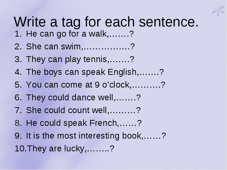 Write a tag for each sentence. He can go for a walk,…….? She can swim,…………….?...