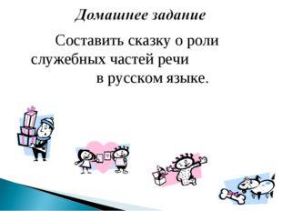 Составить сказку о роли служебных частей речи в русском языке.