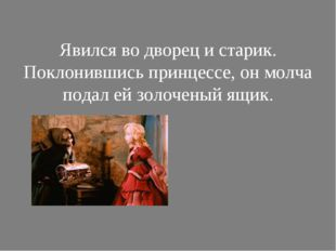 Явился во дворец и старик. Поклонившись принцессе, он молча подал ей золочен