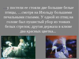 …у постели ее стояли две большие белые птицы, …смотря на Изольду большими пе