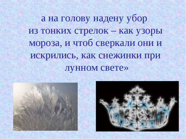 а на голову надену убор из тонких стрелок – как узоры мороза, и чтоб сверкал...