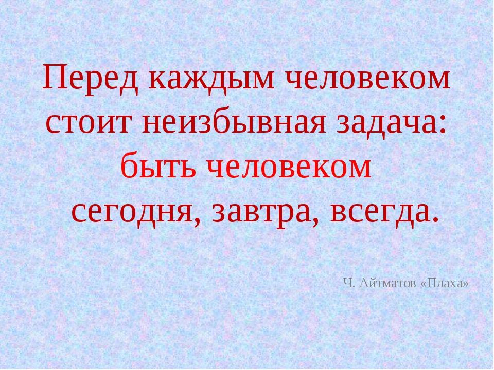 Перед каждым человеком стоит неизбывная задача: быть человеком сегодня, завтр...