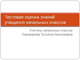 Учитель начальных классов Пивоварова Татьяна Николаевна Тестовая оценка знани