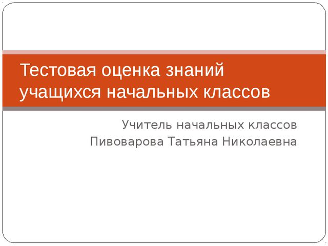 Учитель начальных классов Пивоварова Татьяна Николаевна Тестовая оценка знани...