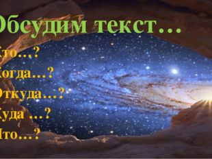 Обсудим текст… Кто…? Когда…? Откуда…? Куда …? Что…?
