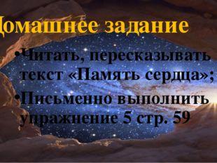 Домашнее задание Читать, пересказывать текст «Память сердца»; Письменно выпол