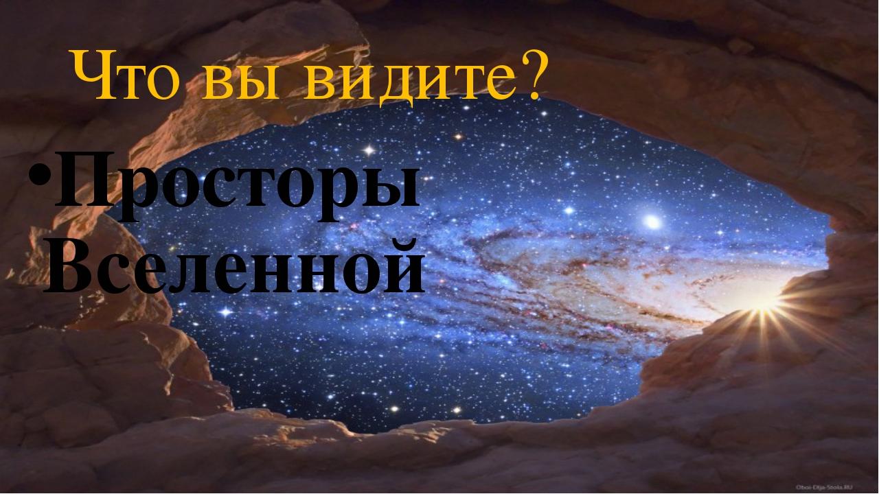 Что вы видите? Просторы Вселенной