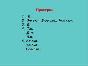Проверка. В 3-е скл., 2-ое скл., 1-ое скл. В. Т.п. Д.п. П.п. 5. 2-е скл. 3-е