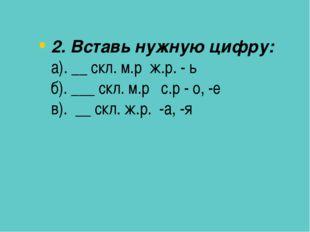 2. Вставь нужную цифру: а). __ скл. м.р ж.р. - ь б). ___ скл. м.р с.р - о, -е
