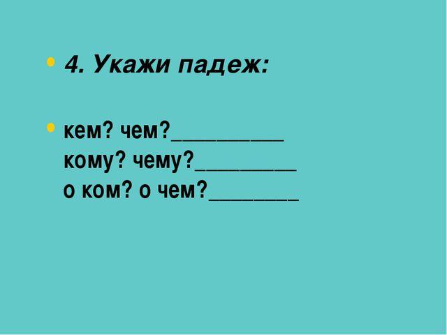 4. Укажи падеж: кем? чем?__________ кому? чему?_________ о ком? о чем?________