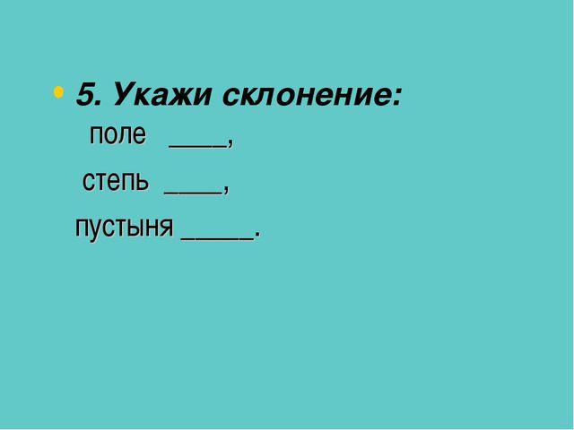 5. Укажи склонение: поле ____, степь ____, пустыня _____.