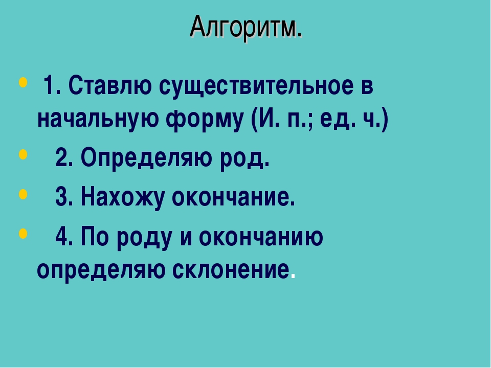 Алгоритм. 1. Ставлю существительное в начальную форму (И. п.; ед. ч.) 2. Опре...
