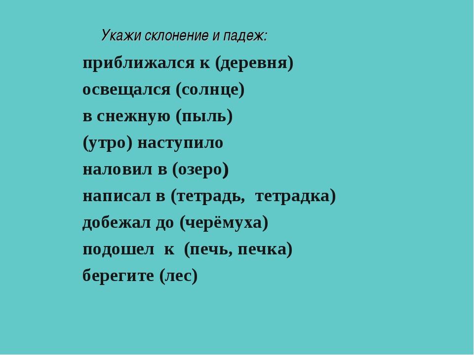 Укажи склонение и падеж: приближался к (деревня) освещался (солнце) в с...