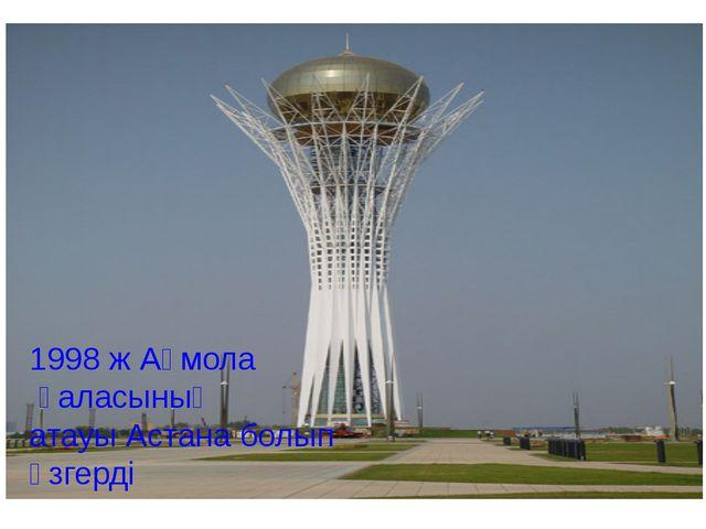 1998 ж Ақмола қаласының атауы Астана болып өзгерді