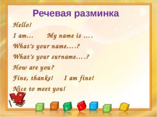 Hello! I am… My name is …. What's your name….? What's your surname….? How are