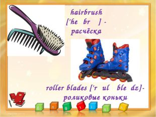 hairbrush ['heəbrʌʃ] - расчёска roller blades ['rəulə bleɪdz]- роликовые коньки