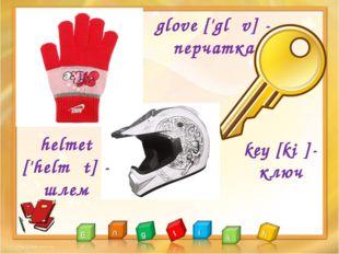 glove ['glʌv] - перчатка key [kiː]- ключ helmet ['helmət] - шлем