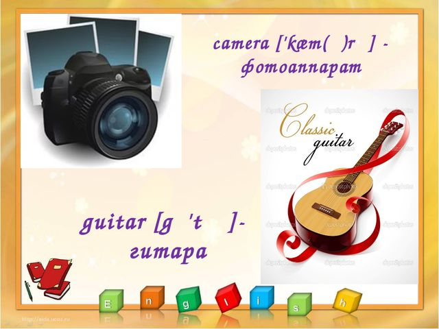 camera ['kæm(ə)rə] - фотоаппарат guitar [gɪ'tɑː]- гитара