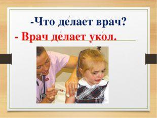-Что делает врач? - Врач делает укол.