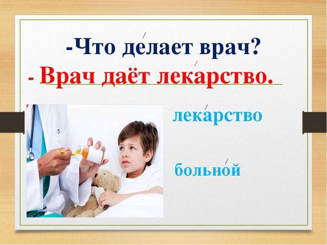 -Что делает врач? - Врач даёт лекарство. больной лекарство