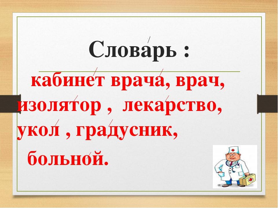 Словарь : кабинет врача, врач, изолятор , лекарство, укол , градусник, больной.