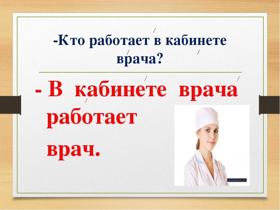 -Кто работает в кабинете врача? - В кабинете врача работает врач.