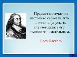 Предмет математика настолько серьезен, что полезно не упускать случаев делать