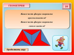 Продолжить игру ГЕОМЕТРИЯ 10 Какая часть фигуры закрашена красным цветом? Как