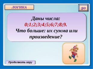 Продолжить игру Даны числа: 0;1;2;3;4;5;6;7;8;9. Что больше: их сумма или про