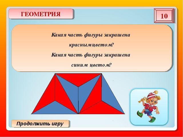 Продолжить игру ГЕОМЕТРИЯ 10 Какая часть фигуры закрашена красным цветом? Как...