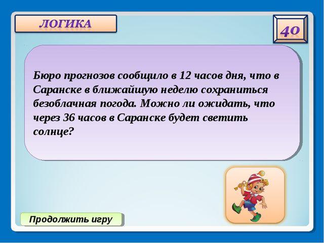 Продолжить игру Бюро прогнозов сообщило в 12 часов дня, что в Саранске в ближ...