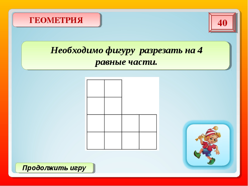Продолжить игру ГЕОМЕТРИЯ 40 Необходимо фигуру разрезать на 4 равные части.
