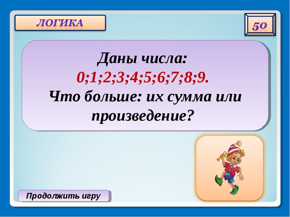Продолжить игру Даны числа: 0;1;2;3;4;5;6;7;8;9. Что больше: их сумма или про...