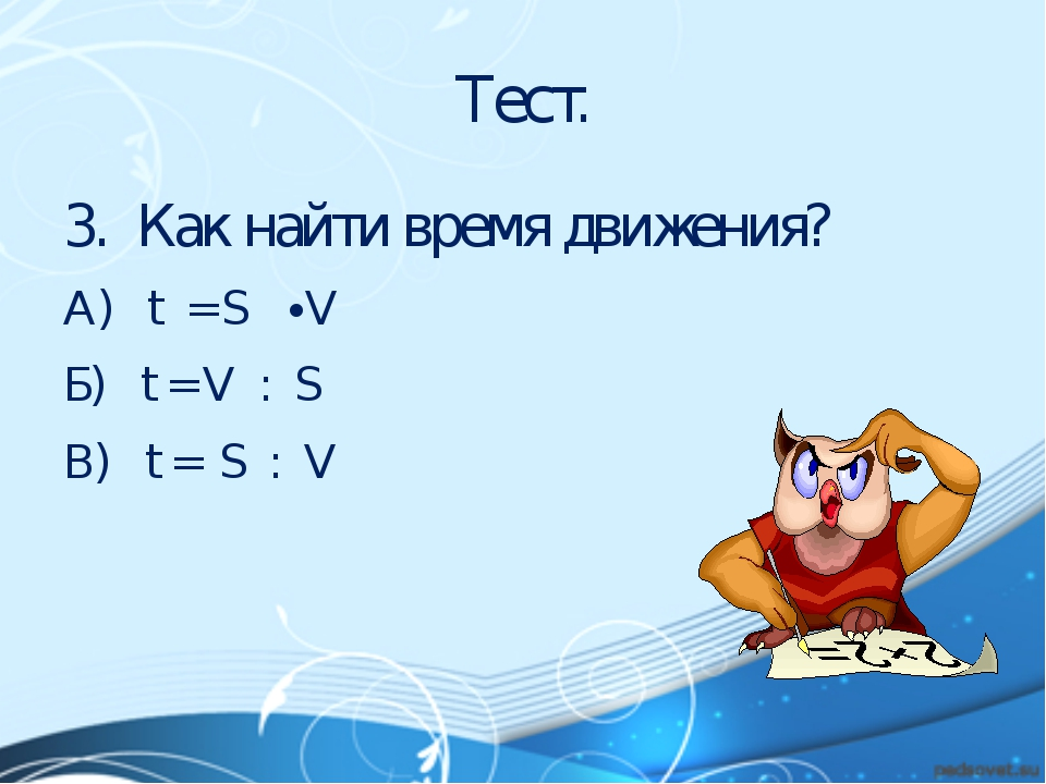 Тест. 3. Как найти время движения? А) t = S ∙ V Б) t = V : S В) t = S : V