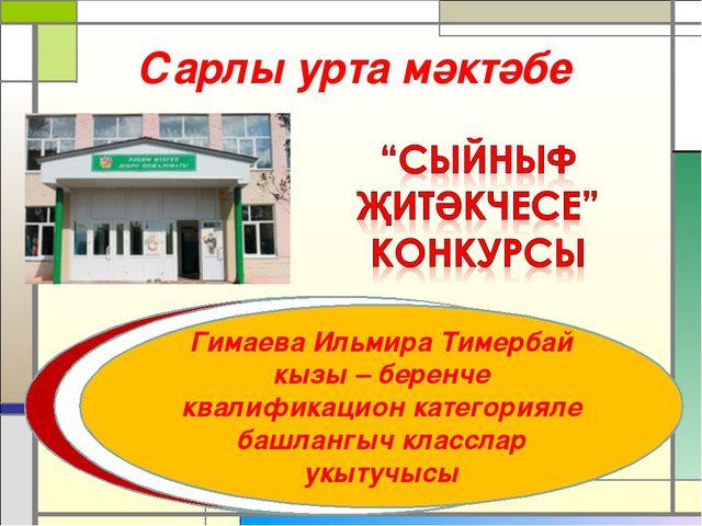 Сарлы урта мәктәбе Гимаева Ильмира Тимербай кызы – беренче квалификацион кате...