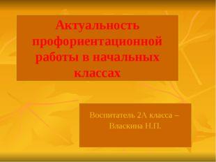 Актуальность профориентационной работы в начальных классах Воспитатель 2А кл