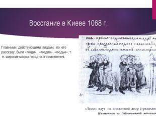 Восстание в Киеве 1068 г. Главными действующими лицами, по его рассказу, были